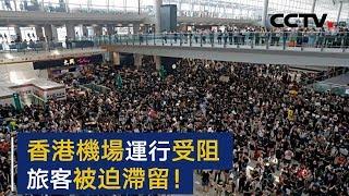 非法示威者聚集致昨日香港机场取消航班238架次 旅客被迫滞留   CCTV