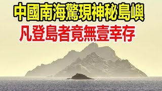 中國南海驚現神秘島嶼,凡登島者竟無壹幸存,政府調查結果嚇壞眾人!