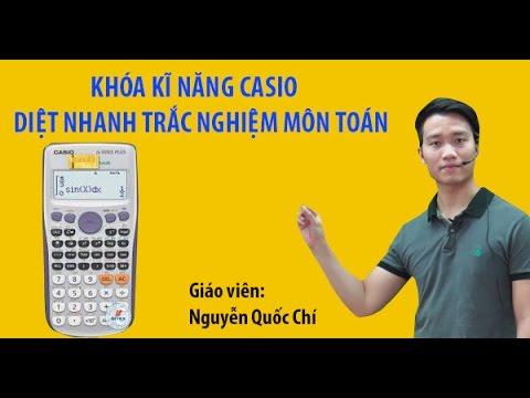Khóa Kĩ Năng CASIO Diệt Nhanh Trắc Nghiệm Môn Toán - Thầy Nguyễn Quốc Chí