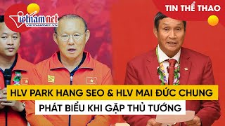 Bài phát biểu của HLV Park Hang Seo, HLV Mai Đức Chung và Hùng Dũng trong buổi gặp mặt thủ tướng