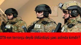 DTX-nın terrorçu deyib öldürdüyü şəxs əslində kimdir?