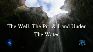 The Well, The Pit, & Land Under The Water