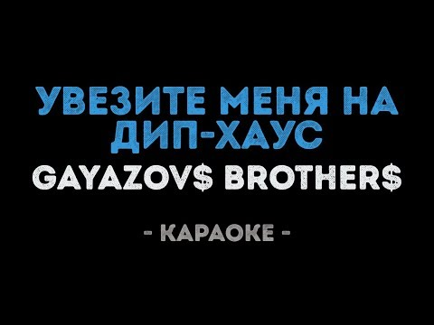 GAYAZOV$ BROTHER$ - Увезите меня на Дип-хаус (Караоке)