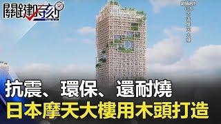 抗震、環保、還耐燒 日本350公尺摩天大樓用木頭打造!! 關鍵時刻 20180221-6 馬西屏