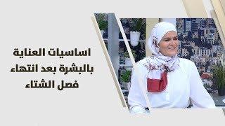 سميرة الكيلاني - اساسيات العناية بالبشرة بعد انتهاء فصل الشتاء