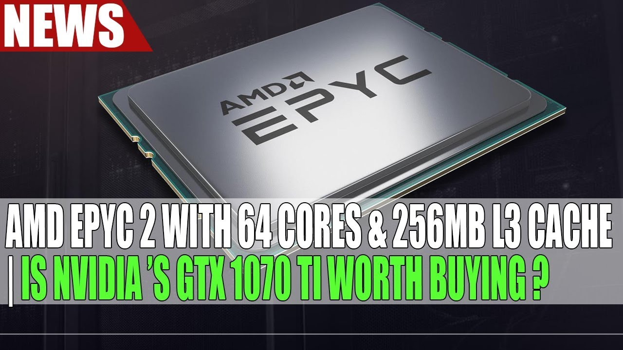 AMD Epyc 2 With 64 Cores & 256MB L3 cache | Is Nvidia 's GTX 1070 Ti Worth  Buying ?