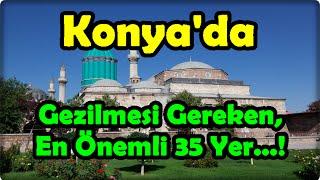 Konya'da Gezilmesi Gereken, En Önemli 35 Yer...!