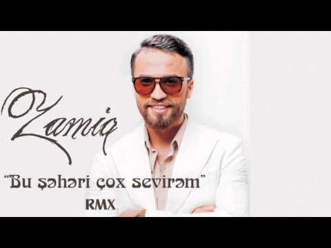 Zamiq Huseynov - Bu sheheri cox sevirem RMX