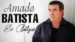 AS MELHORES MÚSICAS DE AMADO BATISTA - AMADO BATISTA SÓ ANTIGAS