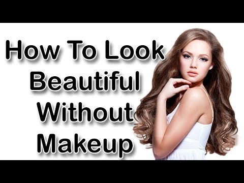 How To Look Beautiful Without Makeup -  Simple Rules For Looking Great  Without Makeup