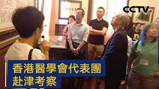 香港医学会代表团赴津考察 推动港津医卫事业交流 | CCTV