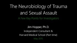 Neurobiology of Trauma and Sexual Assault - Key Points for Investigators - Jim Hopper, Ph.D.