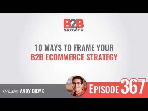 367: 10 Ways to Frame Your B2B eCommerce Strategy w/ Andy Didyk