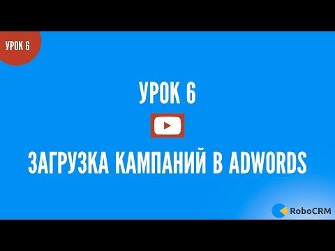 Загрузка кампаний Google.Adwords через Adwords.Editor. Настрой за вечер! Урок 6 из 7