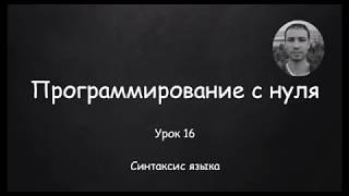 Программирование с нуля. Урок 16. Синтаксис языка.