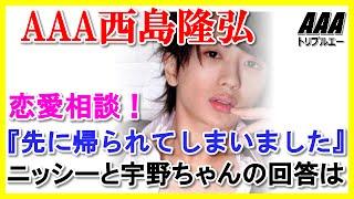 AAA西島隆弘と宇野実彩子に恋愛相談!『先に帰られてしまいました』 に...