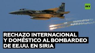 Rechazo internacional y doméstico al bombardeo de EE.UU. en Siria