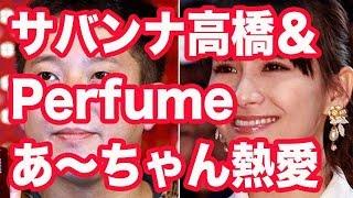 サバンナ高橋&Perfumeあ~ちゃん交際報道再び お笑いコンビ・サバンナ...