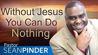 WITHOUT JESUS YOU CAN DO NOTHING - BIBLE PREACHING | PASTOR SEAN PINDER
