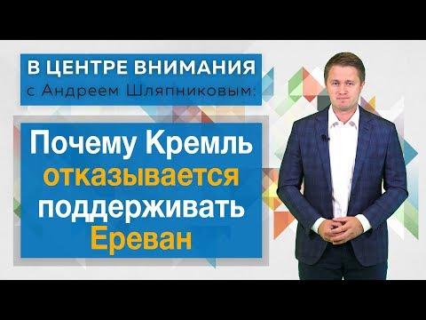 В центре внимания с Андреем Шляпниковым: Почему Кремль отказывается поддерживать Ереван