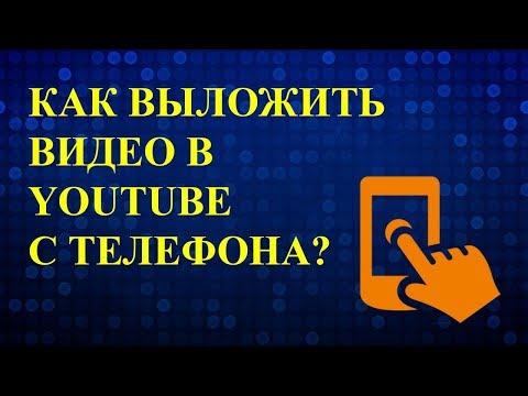 Как выложить видео в ютуб с телефона? Как загрузить видео на ютуб с телефона?