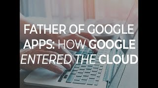 Father of Google Apps: How Google entered the cloud