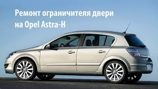Opel Astra: Как отремонтировать ограничитель двери своими руками