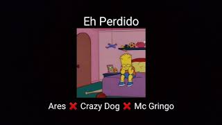 Eh Perdido - Ares ❌ Crazy Dog ❌ Mc Gringo