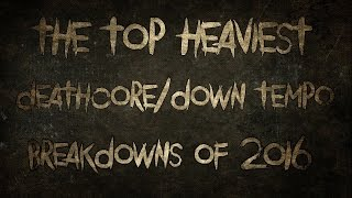 The Top Heaviest Deathcore/Down Tempo Breakdowns Of 2016