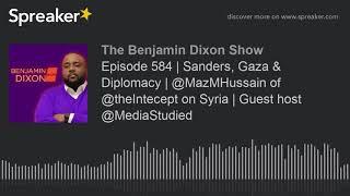 Episode 584 | Sanders, Gaza & Diplomacy | @MazMHussain of @theIntecept on Syria | Guest host @MediaS