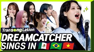 K-POP STARS sing in SPN/POR/VIET 🎤| DREAMCATCHER | TRANSONGLATION