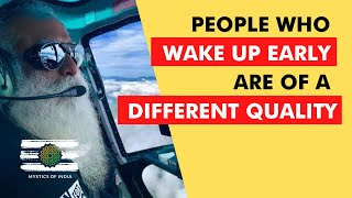 Sadhguru - People Who Wake Up Early Have A Special Quality | Mystics Of India