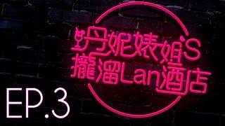 【丹妮婊姐's攏溜Lan酒店 Season1 EP.3】老娘,史上最難搞生物