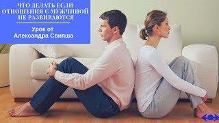 """""""Что делать если отношения с мужчиной не развиваются""""  Урок от Александра Свияша"""