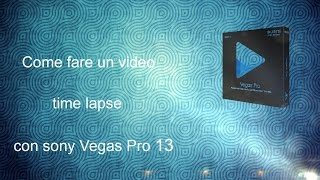 Come Fare Un Video Time Lapse Con Sony Vegas Pro 13 ITALIANO