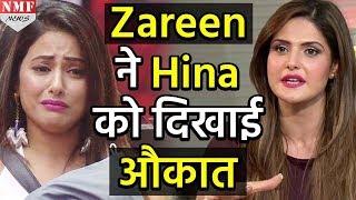 Bigg Boss 11: Zareen ने दिखाई Hina को औकात बोल दी इतनी बड़ी बात