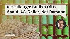 McCullough: Bullish Oil Is About U.S. Dollar, Not Demand