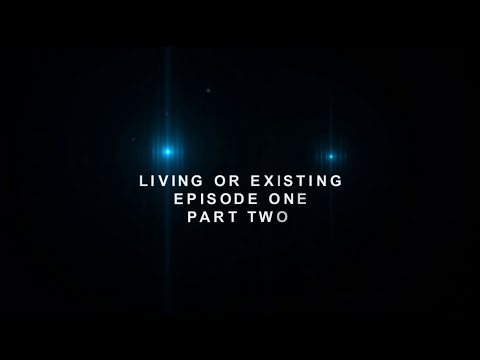 ARE YOU LIVING OR EXISTING?Episode One (Part Two)