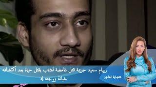 صبايا الخير  |  ريهام سعيد جريمة قتل غامضة لشاب يقتل حماة بعد اكتشافه خيانة زوجته له