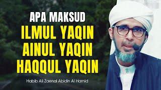 APA MAKSUD ILMUL YAQIN, AINUL YAQIN, HAQQUL YAQIN | Habib Ali Zaenal Abidin Al Hamid