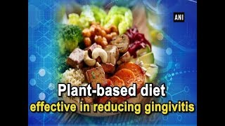 Plant-based diet effective in reducing gingivitis - Health News
