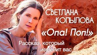СВЕТЛАНА КОПЫЛОВА «ОПА! ПОП!!!» РАССКАЗ, КОТОРЫЙ ИЗМЕНИТ ВАС!!! АВТОР - ПРОТОИЕРЕЙ СЕРГИЙ БАРАНОВ