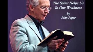 John Piper - The Spirit Helps Us In Our Weakness
