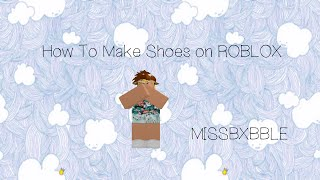 [VOICE TUTORIAL] How to Make Shoes on ROBLOX (Read Desc.)