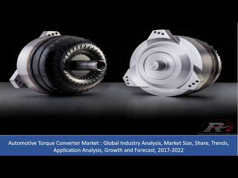 Automotive Torque Converter Market Analysis, Share, Growth and Forecast 2017 To 2022