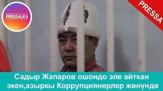 Садыр Жапаров ошондо эле айткан экен,азыркы Коррупциянерлер жөнүндө