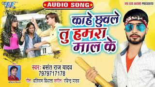 इस साल का सबसे Hit भोजपुरी गीत   Kahe Chhuwale Tu Hamra Maal Ke   Basant Raj Yadav
