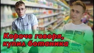 КОРОЧЕ ГОВОРЯ, КУПИЛ БОТАНИКА