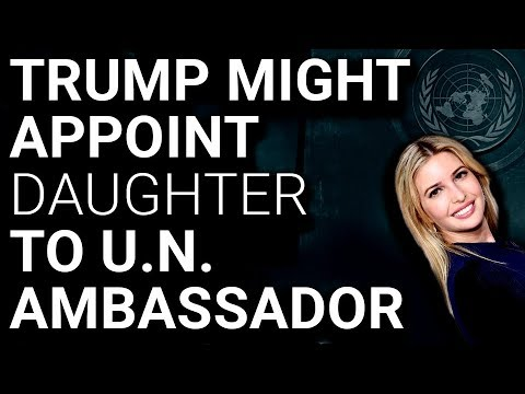 CRISIS: Trump Would Appoint IVANKA to UN Ambassador