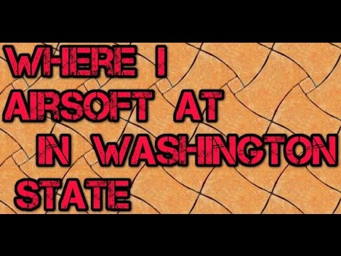 Where to Airsoft in Washington State (Where I play)